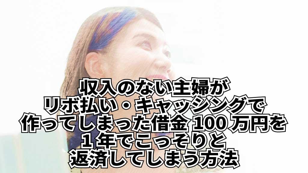 収入のない主婦がリボ払い・キャッシングで作ってしまった100万円の借金を1年でこっそりと返済してしまう方法